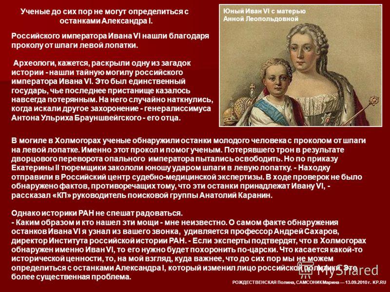 Российского императора Ивана VI нашли благодаря проколу от шпаги левой лопатки. Археологи, кажется, раскрыли одну из загадок истории - нашли тайную могилу российского императора Ивана VI. Это был единственный государь, чье последнее пристанище казало