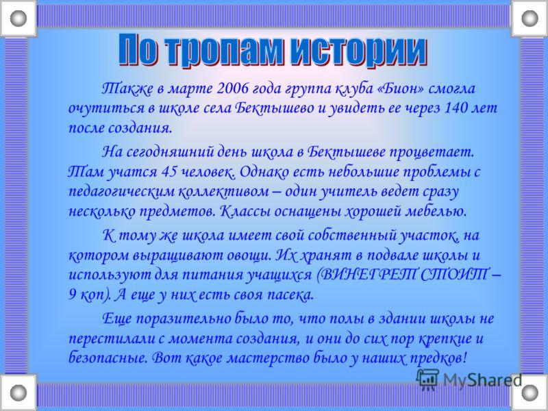 Также в марте 2006 года группа клуба «Бион» смогла очутиться в школе села Бектышево и увидеть ее через 140 лет после создания. На сегодняшний день школа в Бектышеве процветает. Там учатся 45 человек. Однако есть небольшие проблемы с педагогическим ко