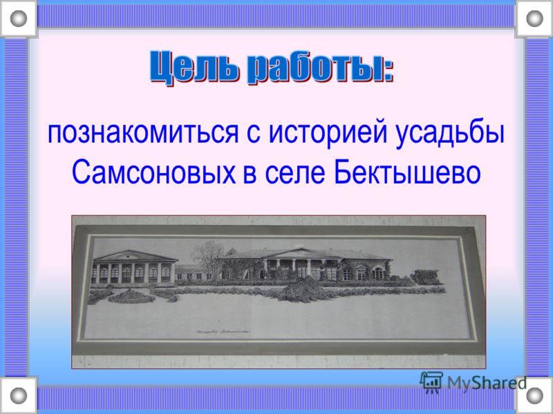 познакомиться с историей усадьбы Самсоновых в селе Бектышево