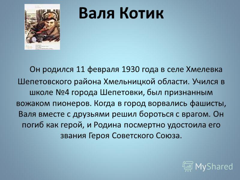 Валя Котик Он родился 11 февраля 1930 года в селе Хмелевка Шепетовского района Хмельницкой области. Учился в школе 4 города Шепетовки, был признанным вожаком пионеров. Когда в город ворвались фашисты, Валя вместе с друзьями решил бороться с врагом. О