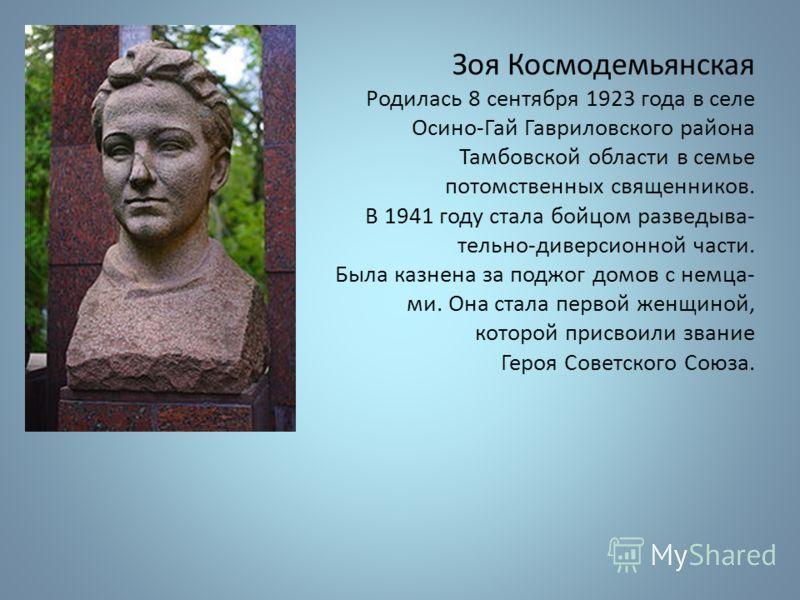 Зоя Космодемьянская Родилась 8 сентября 1923 года в селе Осино-Гай Гавриловского района Тамбовской области в семье потомственных священников. В 1941 году стала бойцом разведыва- тельно-диверсионной части. Была казнена за поджог домов с немца- ми. Она