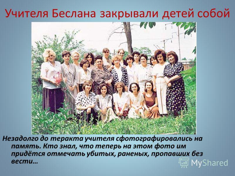 Учителя Беслана закрывали детей собой Незадолго до теракта учителя сфотографировались на память. Кто знал, что теперь на этом фото им придётся отмечать убитых, раненых, пропавших без вести…