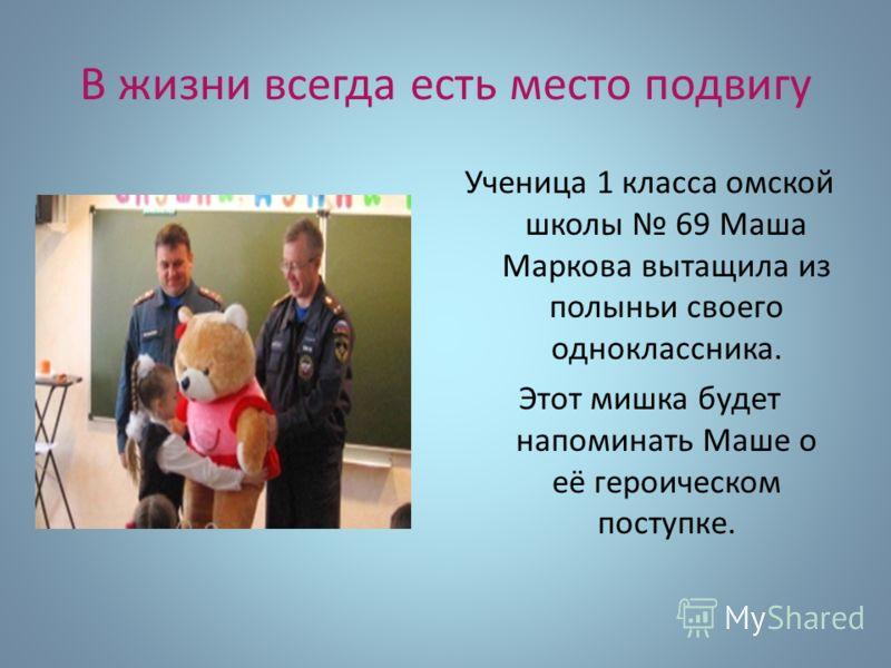 В жизни всегда есть место подвигу Ученица 1 класса омской школы 69 Маша Маркова вытащила из полыньи своего одноклассника. Этот мишка будет напоминать Маше о её героическом поступке.