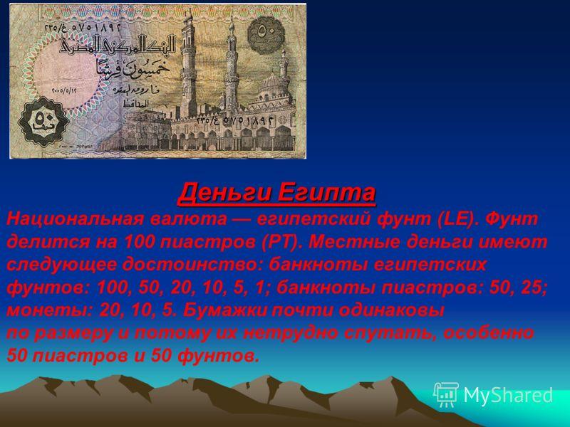 Деньги Египта Национальная валюта египетский фунт (LE). Фунт делится на 100 пиастров (PT). Местные деньги имеют следующее достоинство: банкноты египетских фунтов: 100, 50, 20, 10, 5, 1; банкноты пиастров: 50, 25; монеты: 20, 10, 5. Бумажки почти один