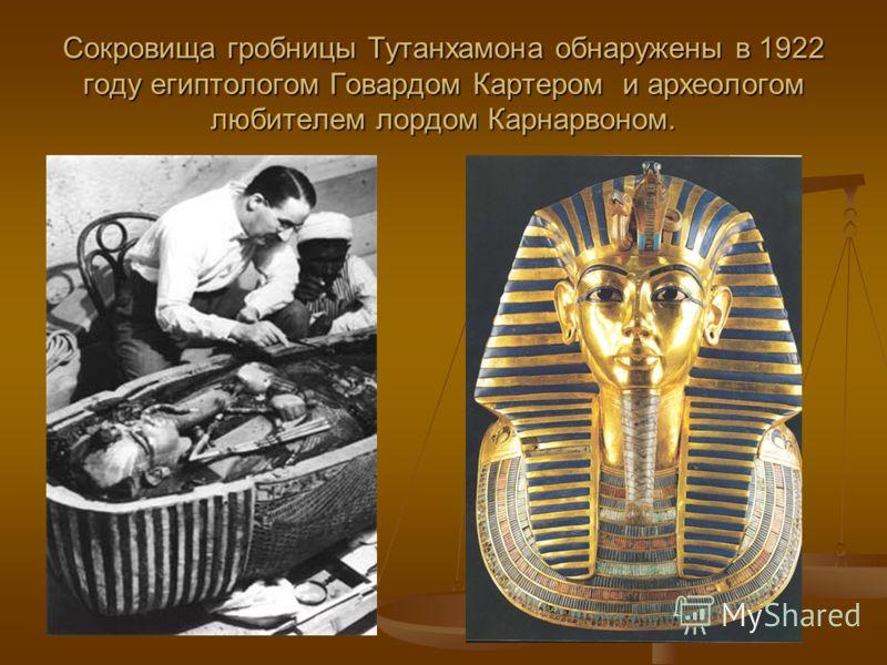Сокровища гробницы Тутанхамона обнаружены в 1922 году египтологом Говардом Картером и археологом любителем лордом Карнарвоном.
