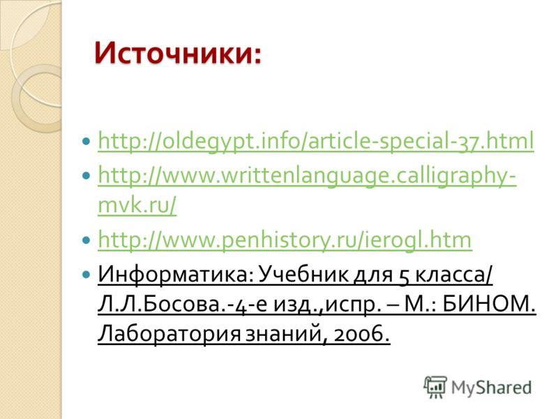 Источники : http://oldegypt.info/article-special-37.html http://www.writtenlanguage.calligraphy- mvk.ru/ http://www.writtenlanguage.calligraphy- mvk.ru/ http://www.penhistory.ru/ierogl.htm Информатика : Учебник для 5 класса / Л. Л. Босова.-4- е изд.,