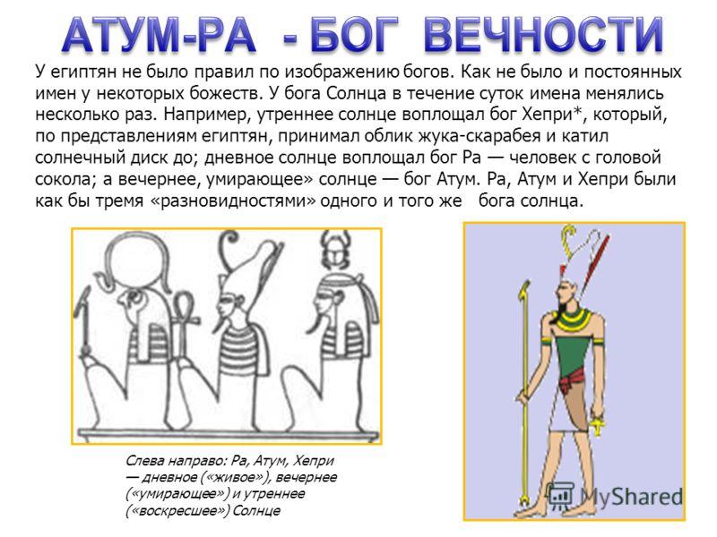 Слева направо: Ра, Атум, Хепри дневное («живое»), вечернее («умирающее») и утреннее («воскресшее») Солнце У египтян не было правил по изображению бого