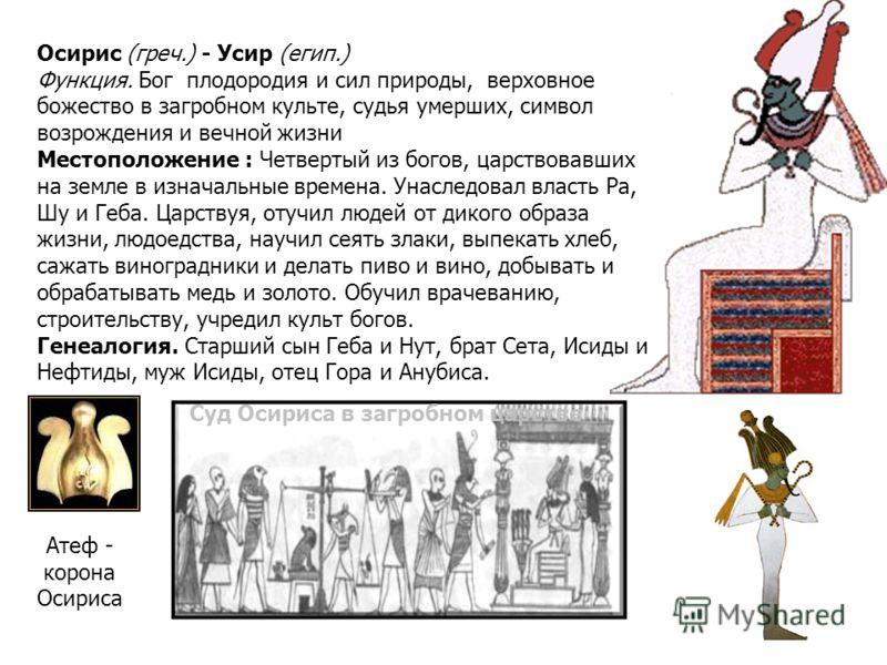 Осирис (греч.) - Усир (егип.) Функция. Бог плодородия и сил природы, верховное божество в загробном культе, судья умерших, символ возрождения и вечной