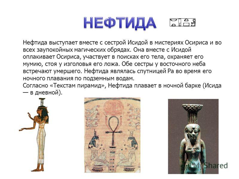 Нефтида выступает вместе с сестрой Исидой в мистериях Осириса и во всех заупокойных магических обрядах. Она вместе с Исидой оплакивает Осириса, участвует в поисках его тела, охраняет его мумию, стоя у изголовья его ложа. Обе сестры у восточного неба
