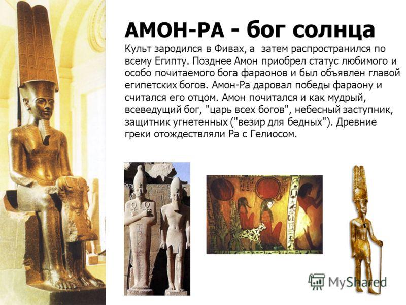 АМОН-РА - бог солнца Культ зародился в Фивах, а затем распространился по всему Египту. Позднее Амон приобрел статус любимого и особо почитаемого бога