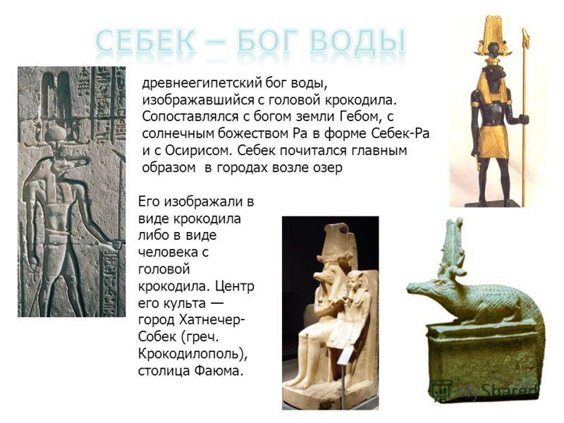 древнеегипетский бог воды, изображавшийся с головой крокодила. Сопоставлялся с богом земли Гебом, с солнечным божеством Ра в форме Себек-Ра и с Осирисом. Себек почитался главным образом в городах возле озер Его изображали в виде крокодила либо в виде