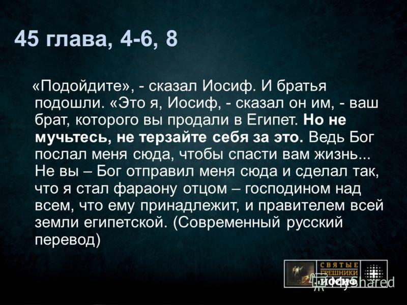 45 глава, 4-6, 8 «Подойдите», - сказал Иосиф. И братья подошли. «Это я, Иосиф, - сказал он им, - ваш брат, которого вы продали в Египет. Но не мучьтесь, не терзайте себя за это. Ведь Бог послал меня сюда, чтобы спасти вам жизнь... Не вы – Бог отправи
