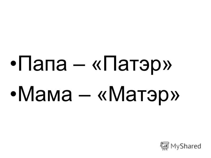 Папа – «Патэр» Мама – «Матэр»