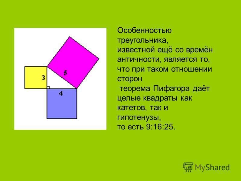 Особенностью треугольника, известной ещё со времён античности, является то, что при таком отношении сторон теорема Пифагора даёт целые квадраты как катетов, так и гипотенузы, то есть 9:16:25.
