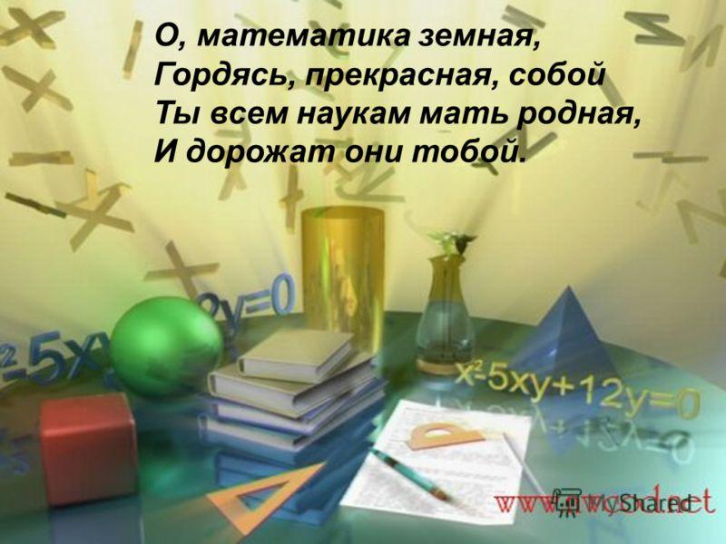 О, математика земная, Гордясь, прекрасная, собой Ты всем наукам мать родная, И дорожат они тобой.
