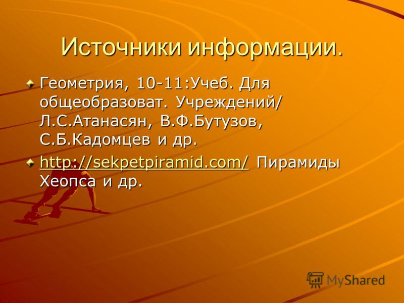 Источники информации. Геометрия, 10-11:Учеб. Для общеобразоват. Учреждений/ Л.С.Атанасян, В.Ф.Бутузов, С.Б.Кадомцев и др. http://sekpetpiramid.com/http://sekpetpiramid.com/ Пирамиды Хеопса и др. http://sekpetpiramid.com/