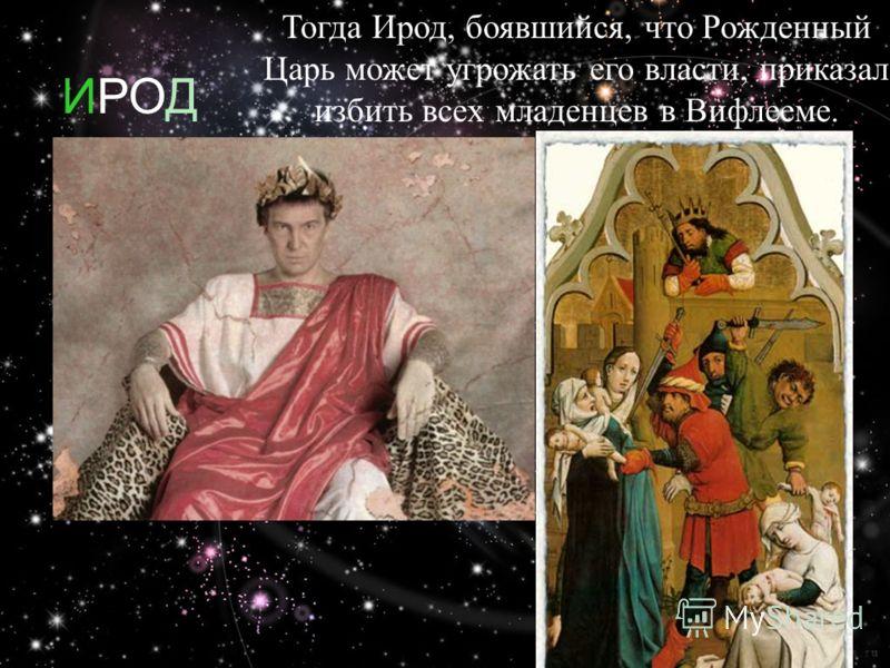 ИРОД Тогда Ирод, боявшийся, что Рожденный Царь может угрожать его власти, приказал избить всех младенцев в Вифлееме.