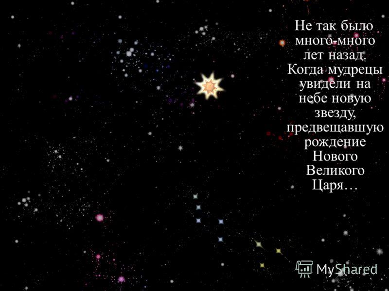 Не так было много-много лет назад. Когда мудрецы увидели на небе новую звезду, предвещавшую рождение Нового Великого Царя…