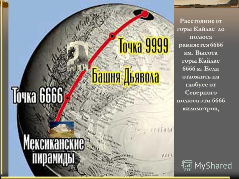© Ishevskaya 2006 Расстояние от горы Кайлас до полюса равняется 6666 км. Высота горы Кайлас 6666 м. Если отложить на глобусе от Северного полюса эти 6666 километров,