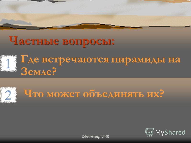 © Ishevskaya 2006 Частные вопросы: Где встречаются пирамиды на Земле? Что может объединять их?
