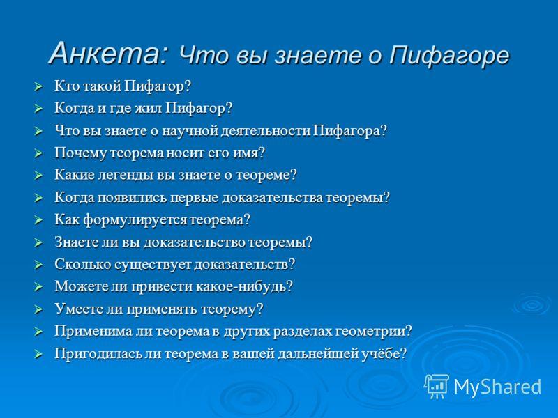 Анкета: Что вы знаете о Пифагоре Кто такой Пифагор? Кто такой Пифагор? Когда и где жил Пифагор? Когда и где жил Пифагор? Что вы знаете о научной деятельности Пифагора? Что вы знаете о научной деятельности Пифагора? Почему теорема носит его имя? Почем