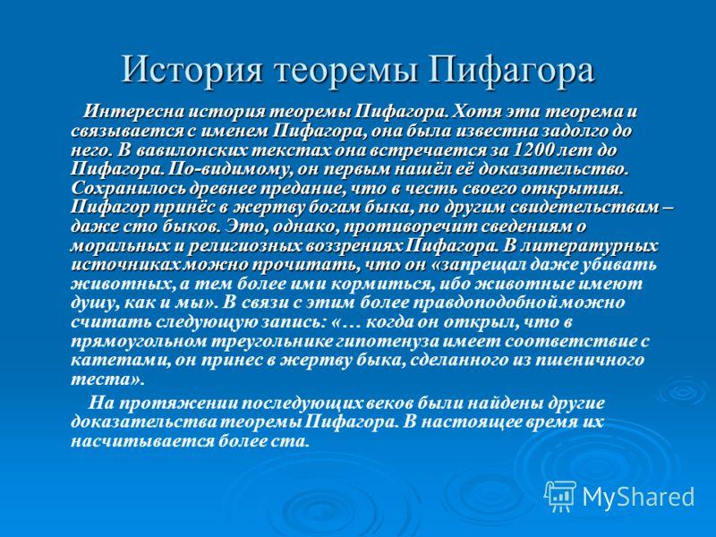 История теоремы Пифагора Интересна история теоремы Пифагора. Хотя эта теорема и связывается с именем Пифагора, она была известна задолго до него. В вавилонских текстах она встречается за 1200 лет до Пифагора. По-видимому, он первым нашёл её доказател