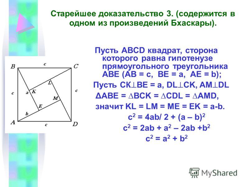 Старейшее доказательство 3. (содержится в одном из произведений Бхаскары). Пусть АВСD квадрат, сторона которого равна гипотенузе прямоугольного треугольника АВЕ (АВ = с, ВЕ = а, АЕ = b); Пусть СК ВЕ = а, DL CK, AM DL ΔABE = BCK = CDL = AMD, значит KL