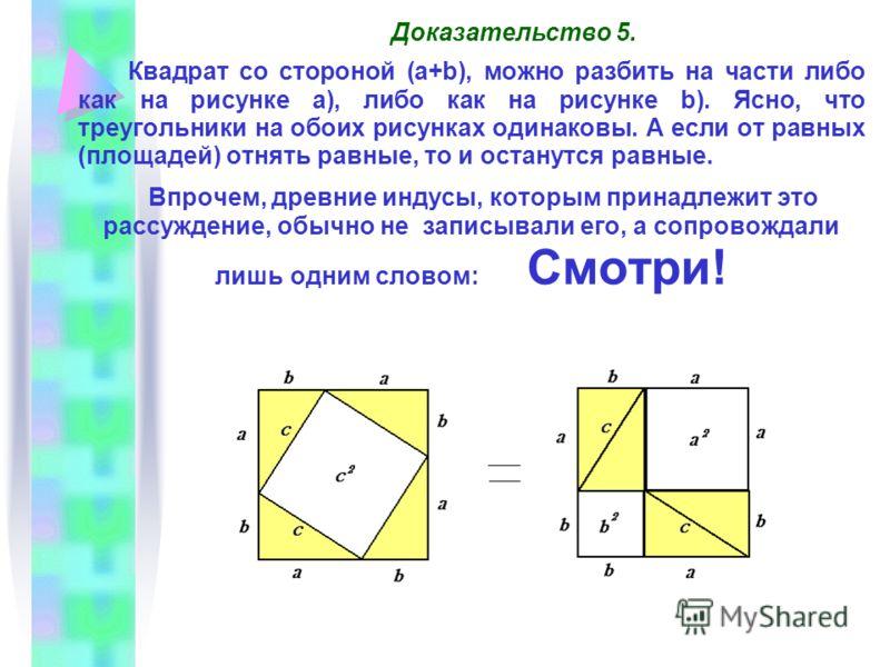 Доказательство 5. Квадрат со стороной (a+b), можно разбить на части либо как на рисунке а), либо как на рисунке b). Ясно, что треугольники на обоих рисунках одинаковы. А если от равных (площадей) отнять равные, то и останутся равные. Впрочем, древние
