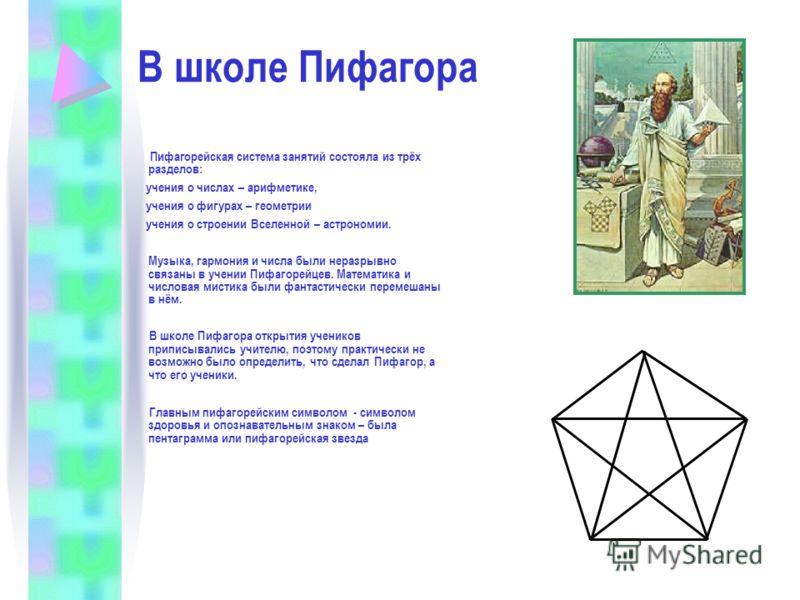 В школе Пифагора Пифагорейская система занятий состояла из трёх разделов: учения о числах – арифметике, учения о фигурах – геометрии учения о строении Вселенной – астрономии. Музыка, гармония и числа были неразрывно связаны в учении Пифагорейцев. Мат