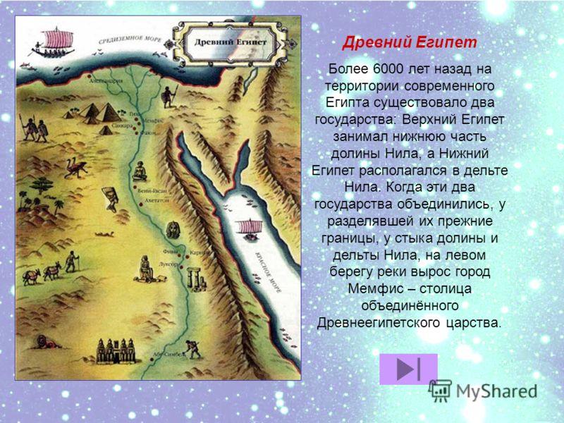 Древний Египет Более 6000 лет назад на территории современного Египта существовало два государства: Верхний Египет занимал нижнюю часть долины Нила, а Нижний Египет располагался в дельте Нила. Когда эти два государства объединились, у разделявшей их