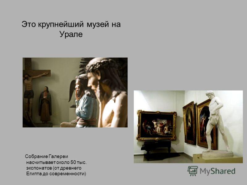 Это крупнейший музей на Урале Собрание Галереи насчитывает около 50 тыс. экспонатов (от древнего Египта до современности)