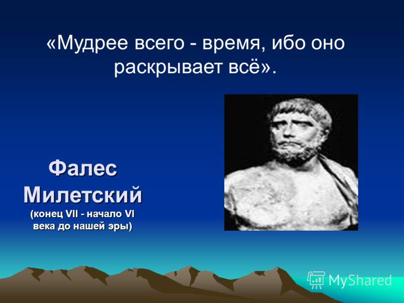 Фалес Милетский (конец VII - начало VI века до нашей эры) «Мудрее всего - время, ибо оно раскрывает всё».