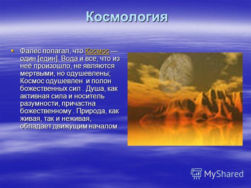 Космология Космология Фалес полагал, что Космос один [един]. Вода и все, что из неё произошло, не являются мертвыми, но одушевлены; Космос одушевлен и полон божественных сил. Душа, как активная сила и носитель разумности, причастна божественному. При