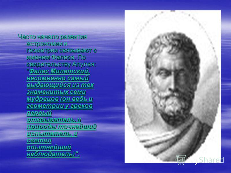 Часто начало развития астрономии и геометрии связывают с именем Фалеса. По свидетельству Апулея: