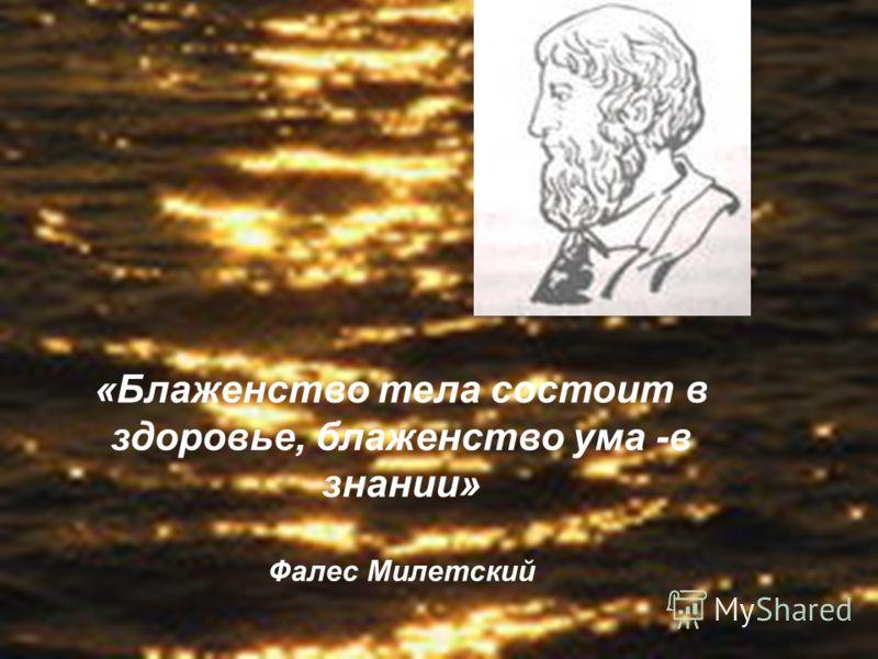 «Блаженство тела состоит в здоровье, блаженство ума -в знании» Фалес Милетский