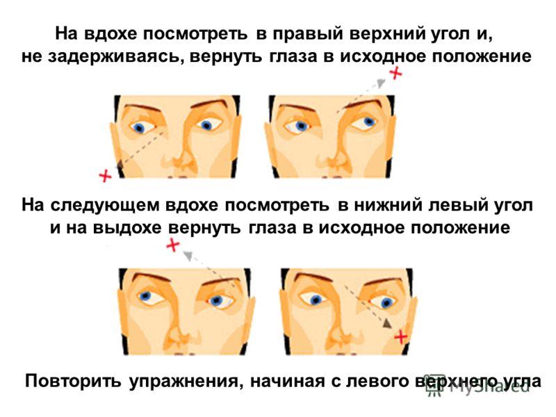 На вдохе посмотреть в правый верхний угол и, не задерживаясь, вернуть глаза в исходное положение На следующем вдохе посмотреть в нижний левый угол и на выдохе вернуть глаза в исходное положение Повторить упражнения, начиная с левого верхнего угла
