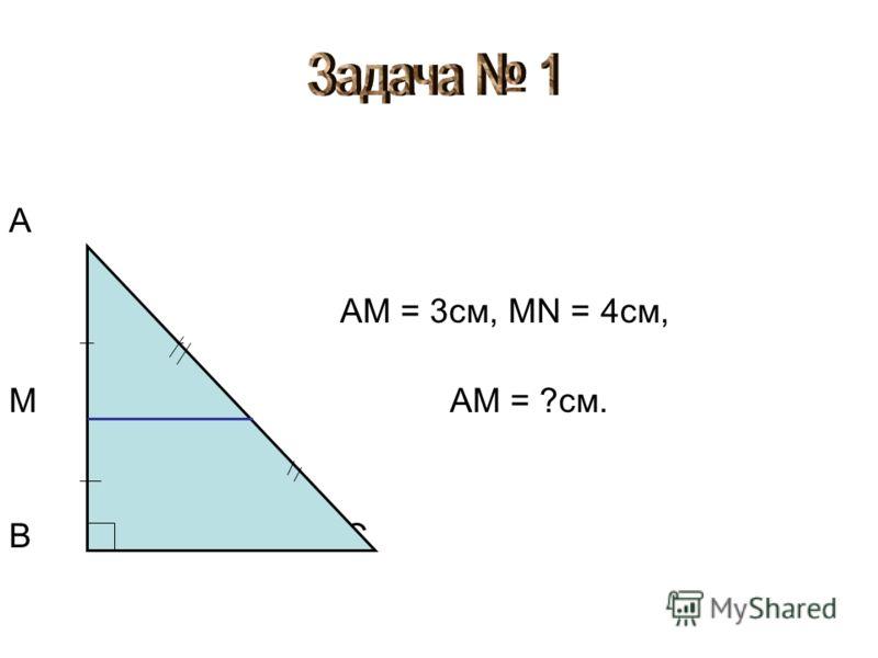 А AM = 3см, MN = 4см, М N AM = ?см. В C