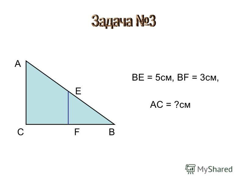 A E C F B BE = 5см, BF = 3см, AC = ?см