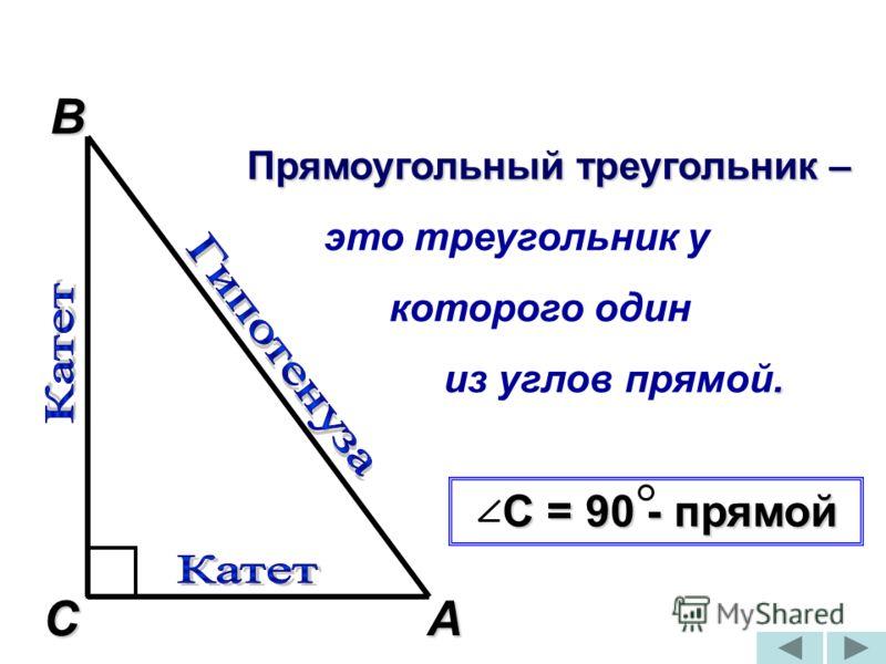 Прямоугольный треугольник – Прямоугольный треугольник – это треугольник у которого один. из углов прямой. С = 90 - прямой С = 90 - прямой А В С