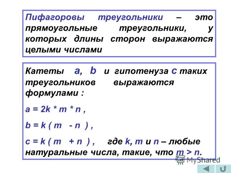 Пифагоровы треугольники – это прямоугольные треугольники, у которых длины сторон выражаются целыми числами Катеты а, b и гипотенуза с таких треугольников выражаются формулами : a = 2k * m * n, b = k ( m - n ), c = k ( m + n ), где k, m u n – любые на