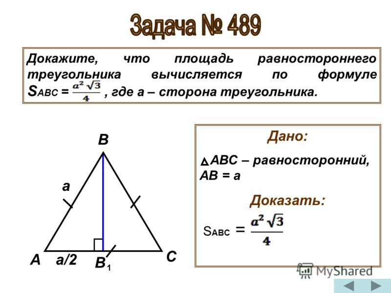 Докажите, что площадь равностороннего треугольника вычисляется по формуле S ABC =, где а – сторона треугольника. Дано: АВС – равносторонний, АВ = а Доказать: S ABC = А В В С 1 а а/2