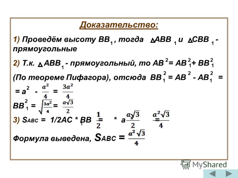 Доказательство: 1) Проведём высоту ВВ, тогда АВВ и СВВ - прямоугольные 2) Т.к. АВВ - прямоугольный, то АВ = АВ + ВВ (По теореме Пифагора), отсюда ВВ = АВ - АВ = = а - = ВВ = = 3) S ABC = 1/2AC * BB = * a * = Формула выведена, S ABC = 111 1 11 11 1 1