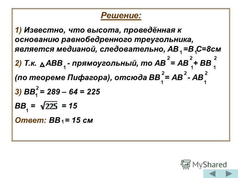 Решение: 1) Известно, что высота, проведённая к основанию равнобедренного треугольника, является медианой, следовательно, АВ =В С=8см 2) Т.к. АВВ - прямоугольный, то АВ = АВ + ВВ (по теореме Пифагора), отсюда ВВ = АВ - АВ 3) ВВ = 289 – 64 = 225 ВВ =