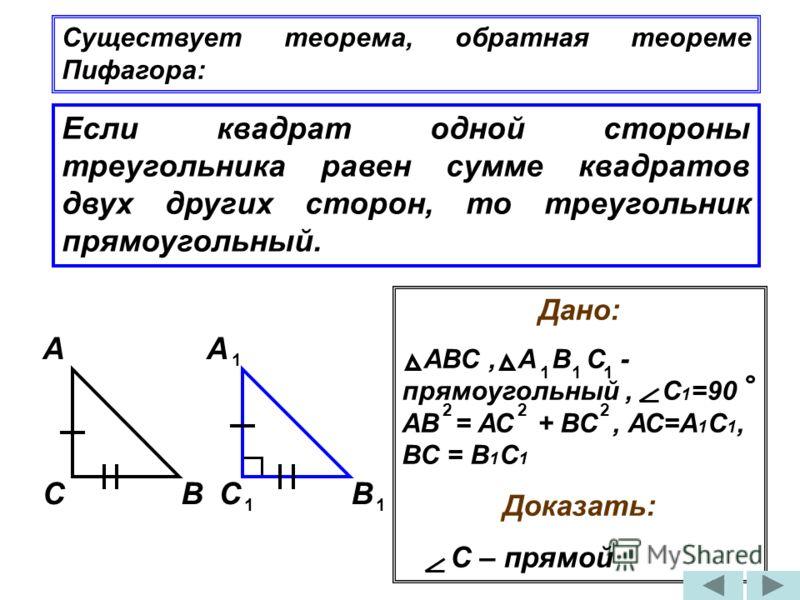 Если квадрат одной стороны треугольника равен сумме квадратов двух других сторон, то треугольник прямоугольный. Существует теорема, обратная теореме Пифагора: Дано: АВС, А В С - прямоугольный, С 1 =90 АВ = АС + ВС, АС=А 1 С 1, ВС = В 1 С 1 Доказать: