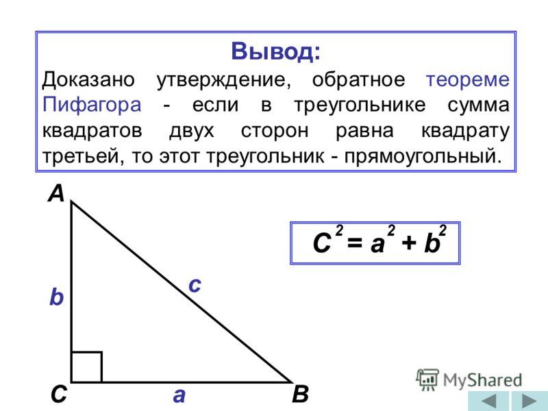 Вывод: Доказано утверждение, обратное теореме Пифагора - если в треугольнике сумма квадратов двух сторон равна квадрату третьей, то этот треугольник - прямоугольный. А ВС с а C = a + b b 222