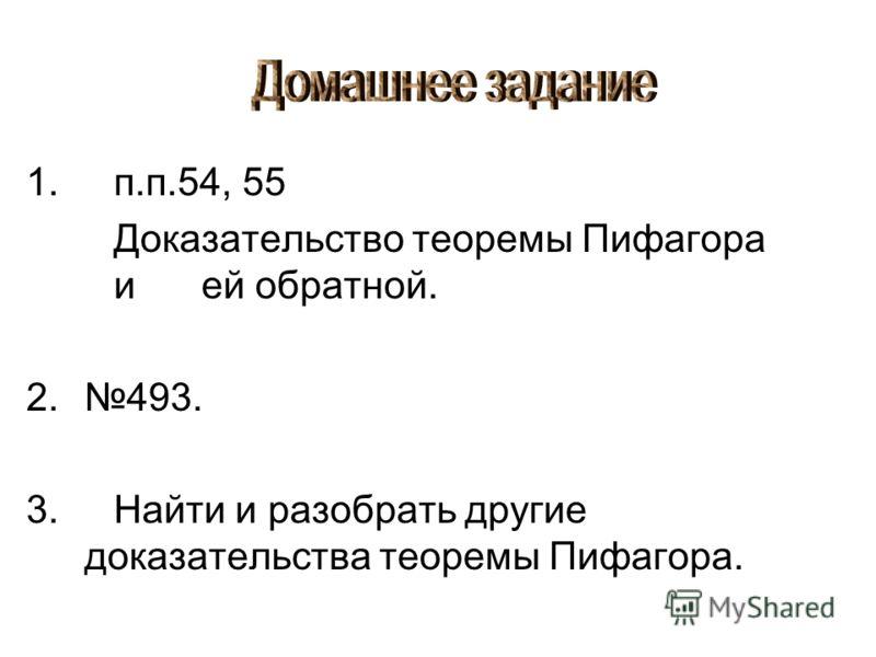 1.п.п.54, 55 Доказательство теоремы Пифагора и ей обратной. 2.493. 3.Найти и разобрать другие доказательства теоремы Пифагора.
