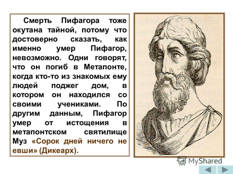 Смерть Пифагора тоже окутана тайной, потому что достоверно сказать, как именно умер Пифагор, невозможно. Одни говорят, что он погиб в Метапонте, когда кто-то из знакомых ему людей поджег дом, в котором он находился со своими учениками. По другим данн