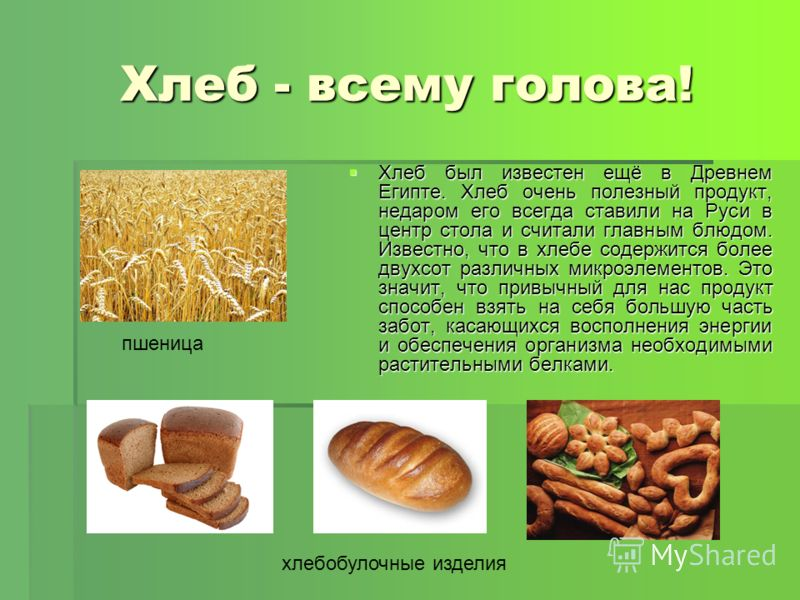 Хлеб - всему голова! Хлеб был известен ещё в Древнем Египте. Хлеб очень полезный продукт, недаром его всегда ставили на Руси в центр стола и считали главным блюдом. Известно, что в хлебе содержится более двухсот различных микроэлементов. Это значит,