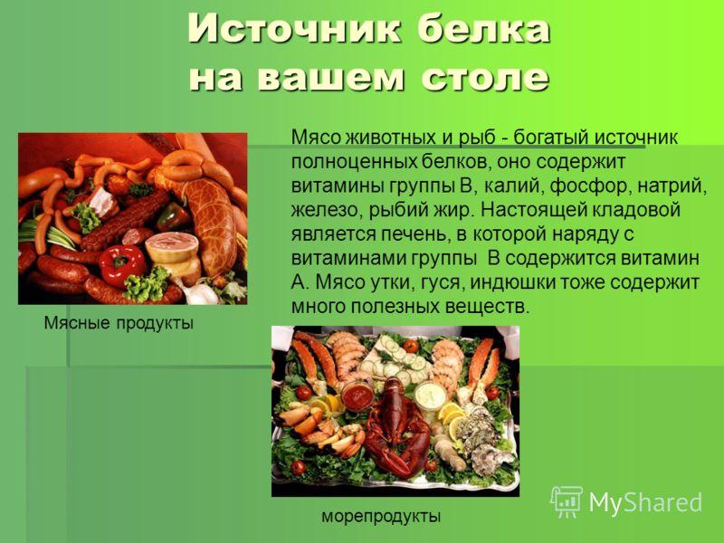 Источник белка на вашем столе Мясо животных и рыб - богатый источник полноценных белков, оно содержит витамины группы В, калий, фосфор, натрий, железо, рыбий жир. Настоящей кладовой является печень, в которой наряду с витаминами группы В содержится в