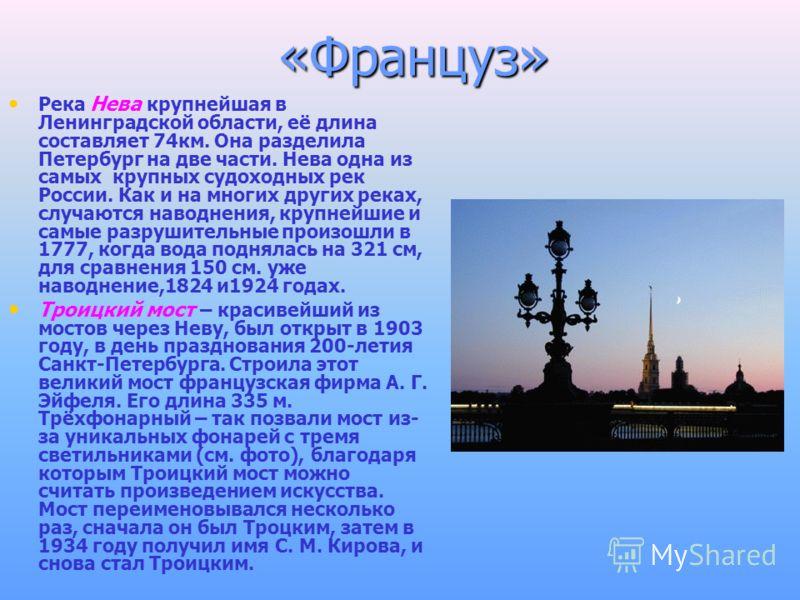 «Француз» Река Нева крупнейшая в Ленинградской области, её длина составляет 74км. Она разделила Петербург на две части. Нева одна из самых крупных судоходных рек России. Как и на многих других реках, случаются наводнения, крупнейшие и самые разрушите